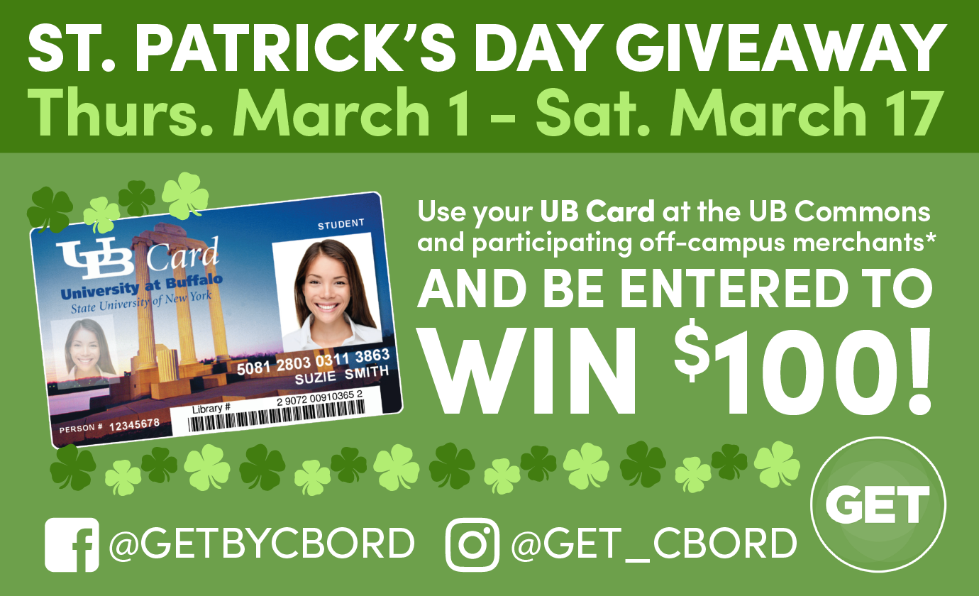 St. Patricks Day Giveaway. Thursday March 1 through Saturday March 17. User your UB Card at the UB Commons and participating off-campus merchants* and be entered to win $100! GET facebook: @GETBYCBORD, GET instagram: @GET_CBORD